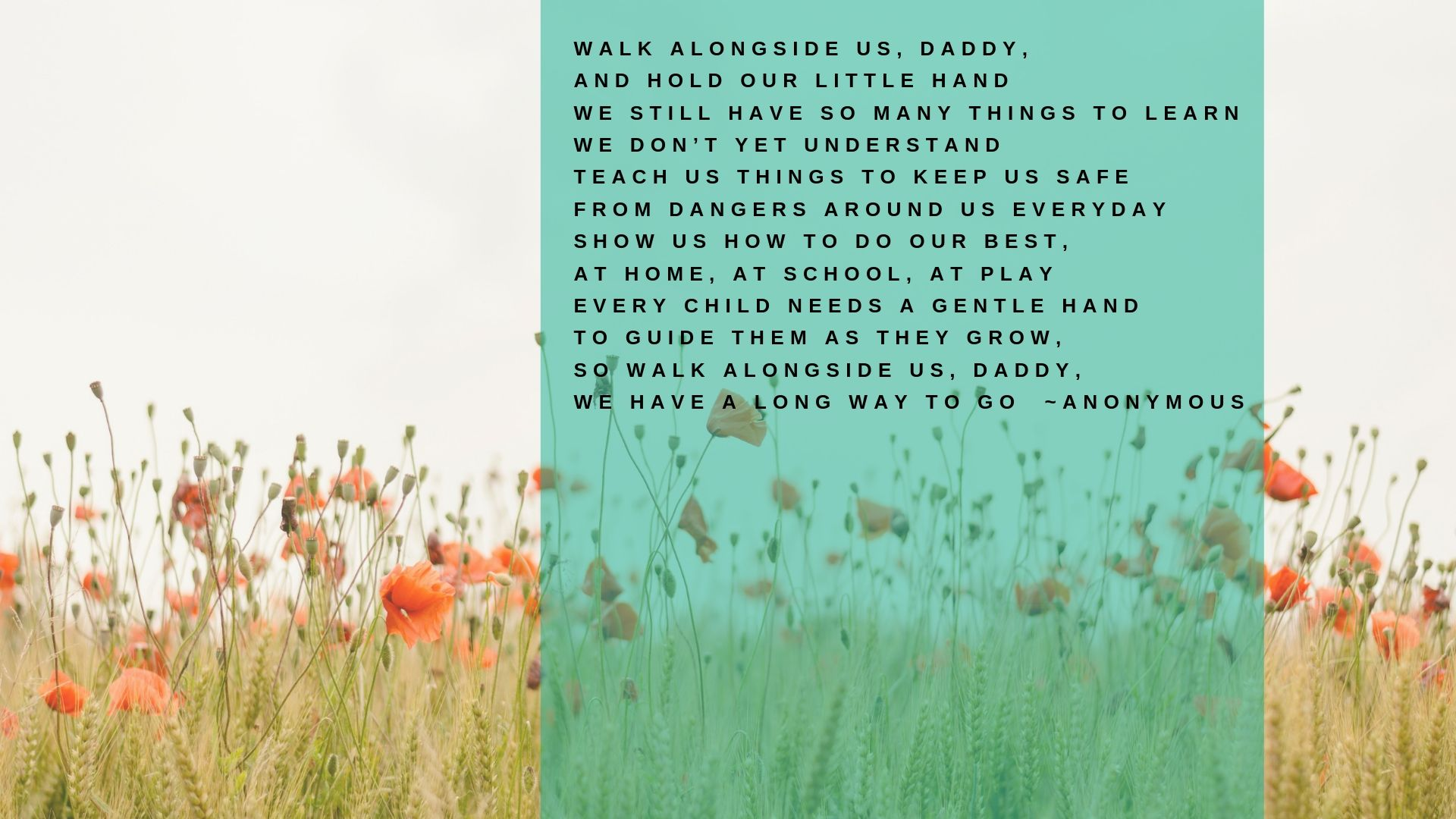 Walk alongside us, Daddy And hold our little hand We still have so many things to learn We don't yet understand Teach us things to keep us safe From dangers about us everyday Show us how to do our best At home, .jpg
