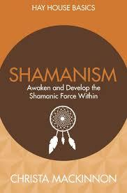 Shamanism- awaken and develop the shamanic force within : Christa Mackinnon..jpeg