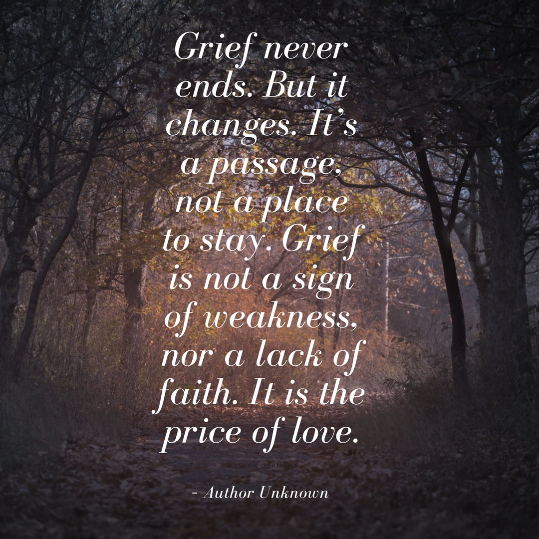 Grief never ends. But it changes. It's a passage, not a place to stay. Grief is not a sign of weakness, nor a lack of faith. It is the price of love..png