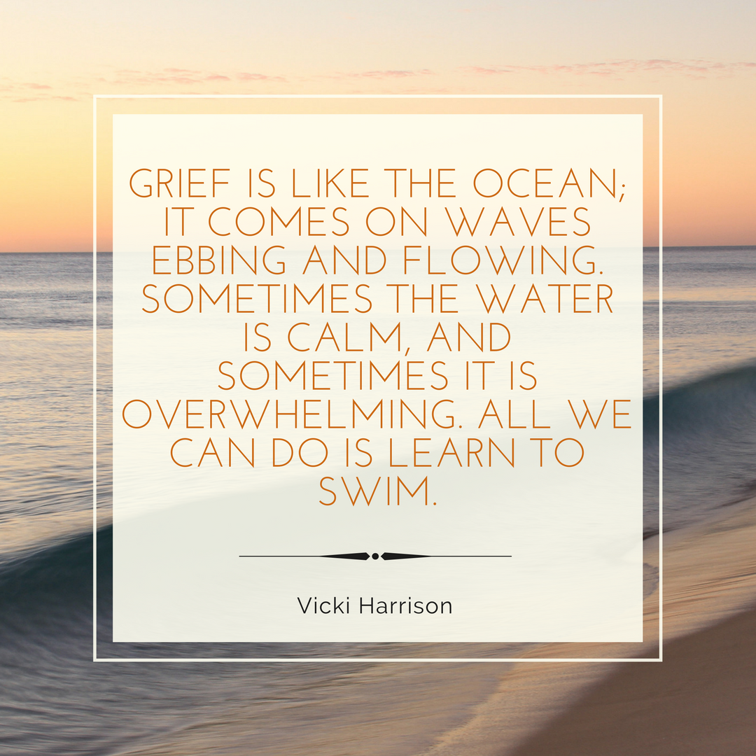 GRIEF IS LIKE THE OCEAN; IT COMES ON WAVES EBBING AND FLOWING. SOMETIMES THE WATER IS CALM, AND SOMETIMES IT IS OVERWHELMING. ALL WE CAN DO IS LEARN TO SWIM..png