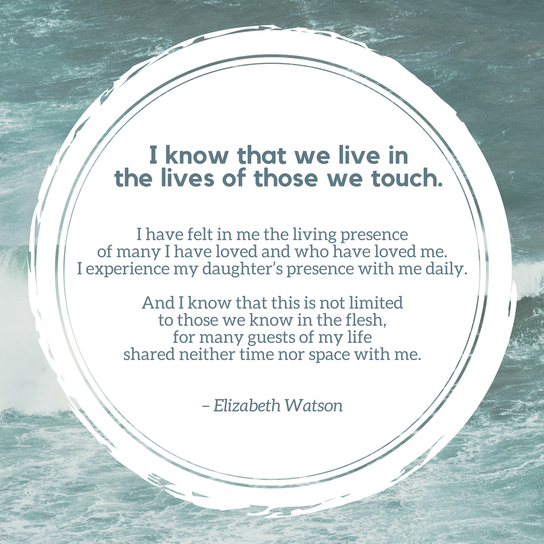 I know that we live in the lives of those we touch.I have felt in me the living presence of many I have loved and who have loved me.I experience my daughter's presence with me daily.And I know that this.png