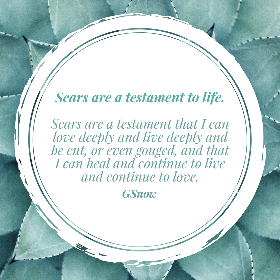Scars are a testament to life.Scars are a testament that I can love deeply and live deeply and be cut, or even gouged, and that I can heal and continue to live and continue to love..png