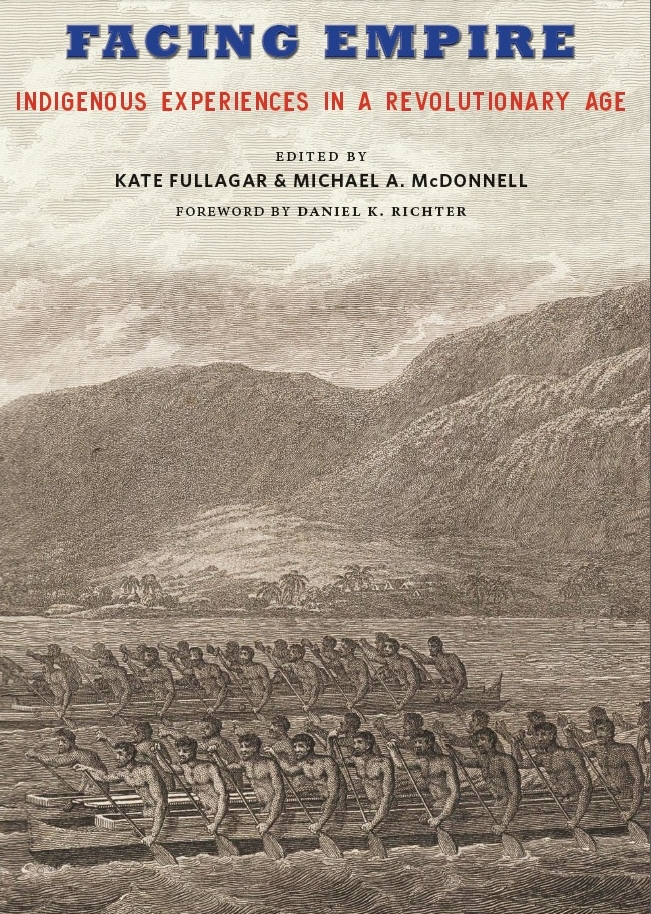 - Published by the Johns Hopkins University Press, 2018: Facing Empire: Indigenous Experiences in a Revolutionary Age, 1760-1840, edited by Kate Fullagar and Michael A. McDonnellAvailable October 2018. Order here.