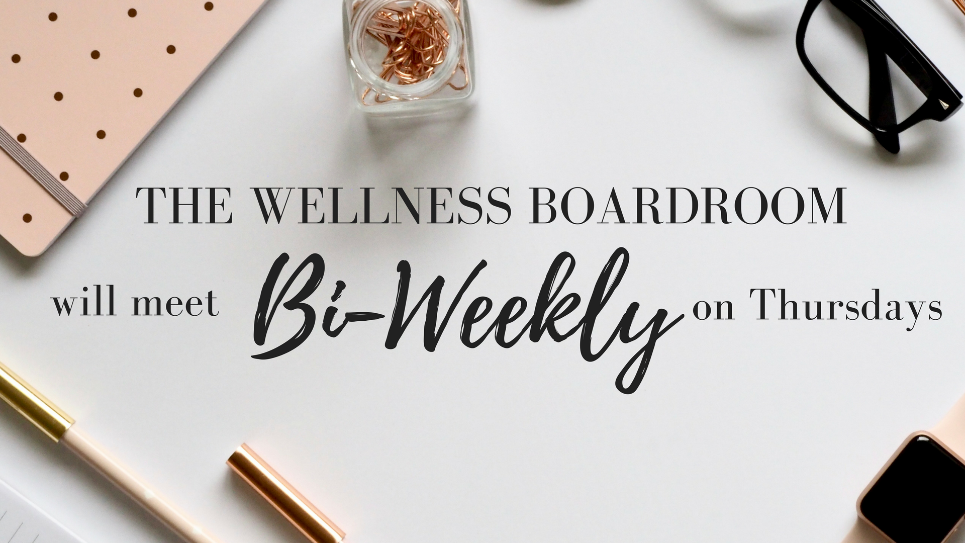 The Wellness Boardroom will meetBI-WEEKLY and on THURSDAYS..png