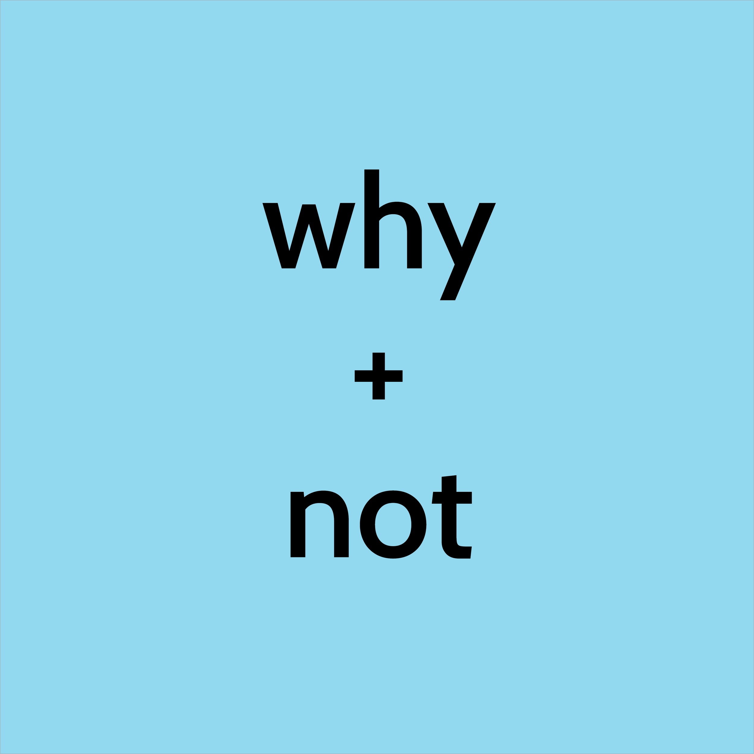 2019.07.14 why + not.png