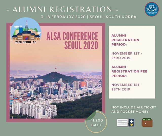 🌈 Mark your calendar, ALSA alumni! We're so grateful to invite you guys to take part in ALSA Conference 2020, which will be held in Seoul, South Korea!🇰🇷 This year, ALSA Conference 2020 will introduce you with the academic theme on the topic of 'Law and labor'. You will also be able to enjoy the trip, vivid Seoul, Day to Night. For more details, please refer to the attached dropbox file below 💫 🗓 February 3rd - 8th, 2020 🏢 Nine Tree Premier Hotel Insadong (4-star) 📍 Seoul, South Korea  Alumni registration fees: 11,200 Baht (not include air tickets, pocket money, and non-academic trip)  Please submit the following documents: 1. Registration Form 2. Indemnity Agreement 3. Payment Slip of 11,200 THB  To: thailand.alsa@gmail.com  Bank Account No: 177-0-83429-7 Bangkok Bank น.ส. ภัคจิรา สุขทรัพย์ และ นาย พลภูมิ มัธยมจันทร์  Forms are provided here: https://www.dropbox.com/sh/vnsdmcegoapqh9c/AABz-ZBmhYJGWLiJYGePEqoEa?dl=0  If you have any questions, please feel free to contact via email, thailand.alsa@gmail.com  We're SEOUL excited to see you there✨