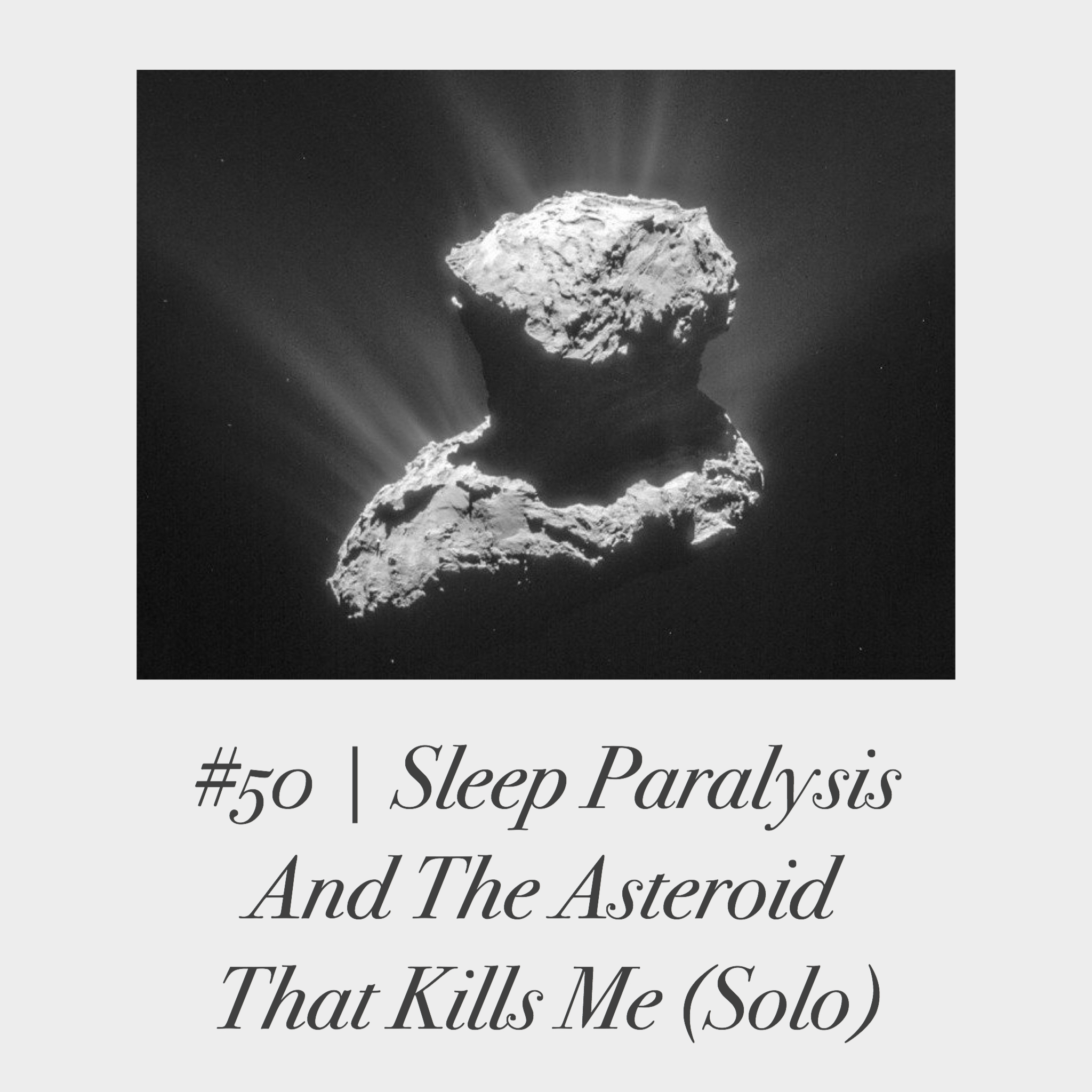 #50 | Sleep Paralysis and the Asteroid That Kills Me (Solo)