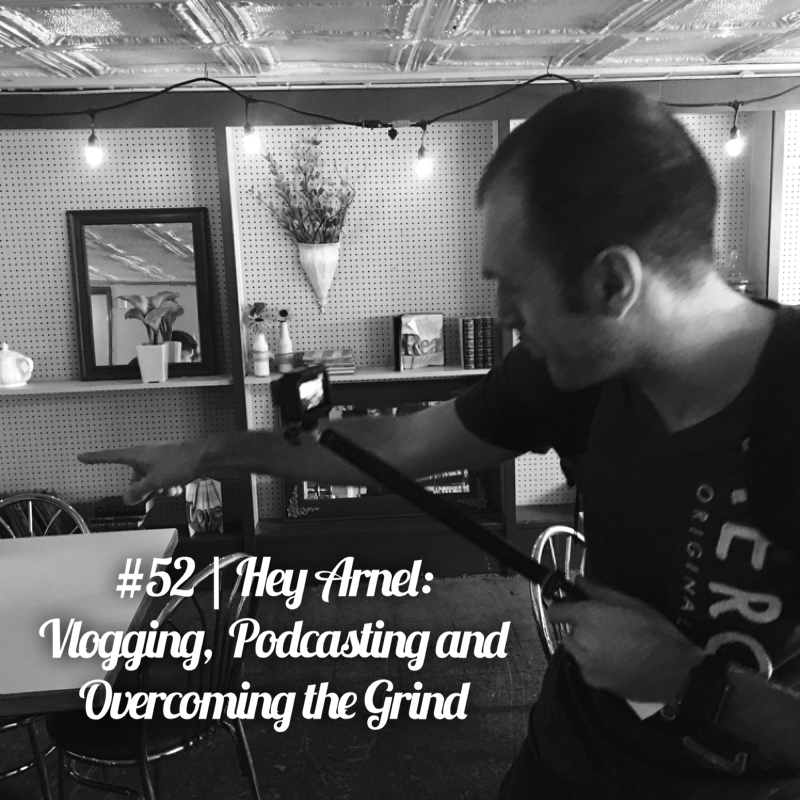 #52 | Hey Arnel: Vlogging, Podcasting and Overcoming the Grind