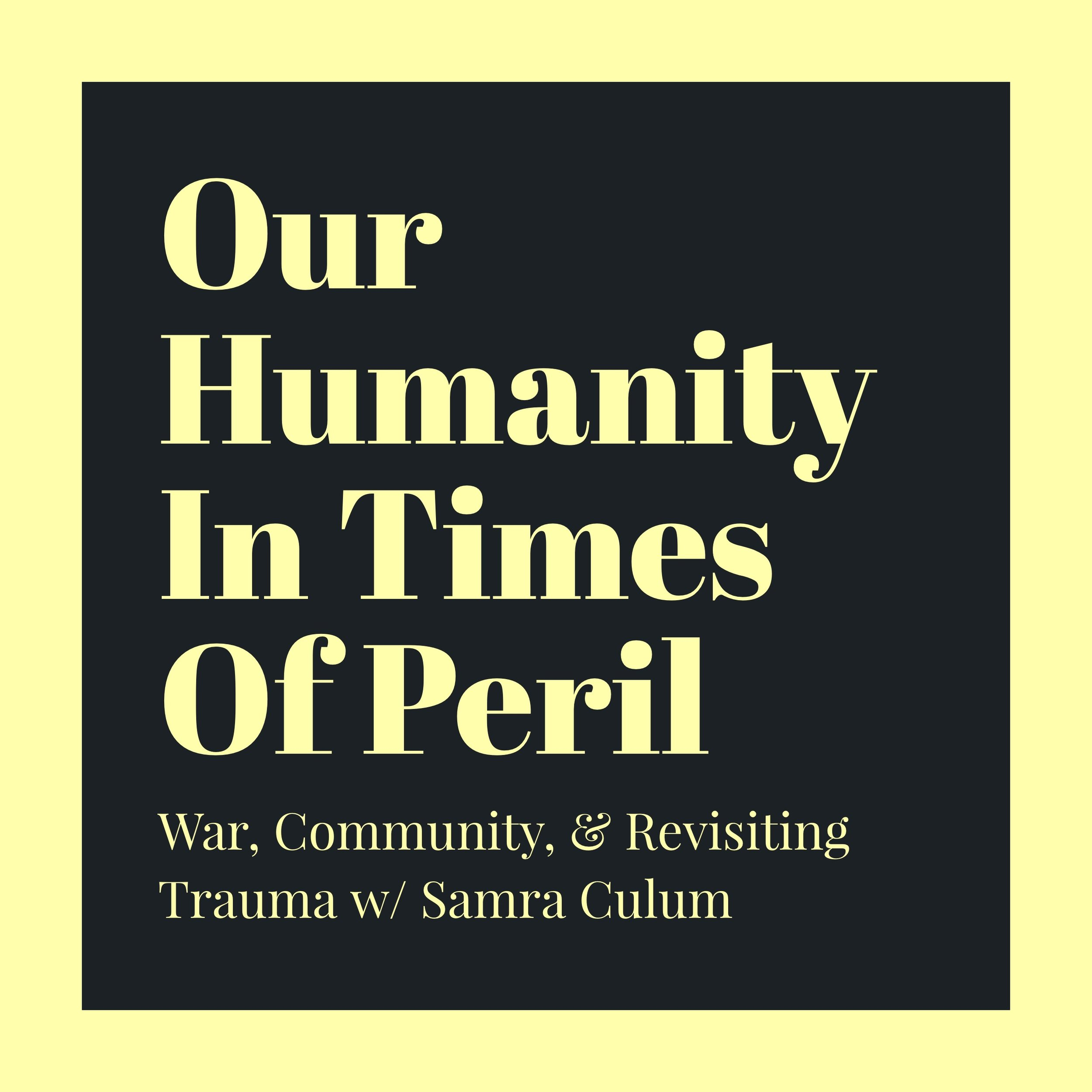 #95 | Our Humanity In Times Of Peril: War, Community, & Revisiting Trauma w/ Samra Culum