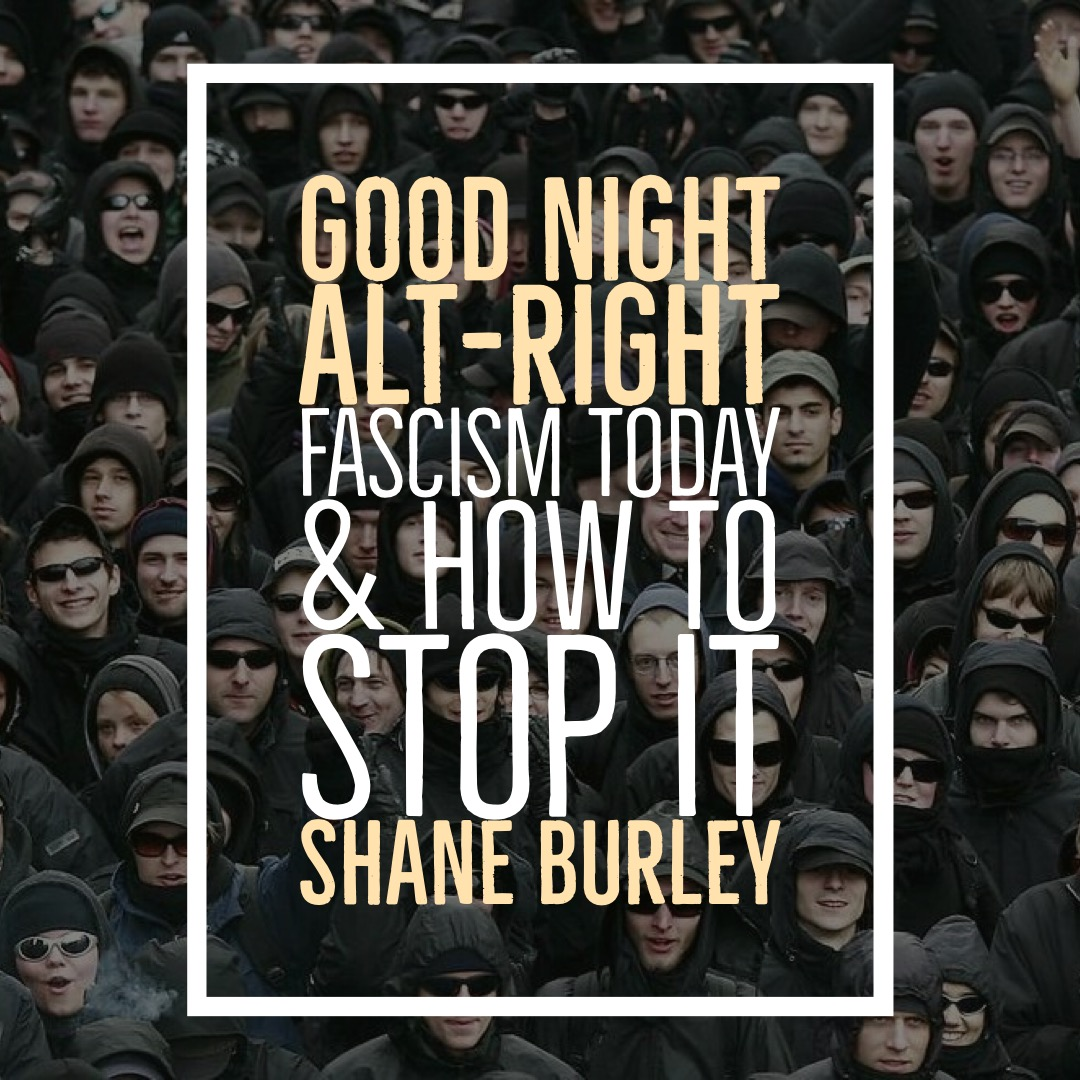 #112 | Good Night Alt-Right : Fascism Today & How To Stop It w/ Shane Burley
