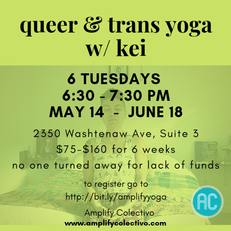 May 14, 2019 - June 18, 2019 Tuesdays, 6:30 PM - 7:30 PM - Teacher: Kei Kaimana - Pronouns: they/them/theirsYoga is a practice linking breath and movement, a practice of inner awareness. This class is dedicated to all queer embodiments, all trans experiences, and all gender-non-conforming identities. Let's breathe together, move through shapes with our bodies, and focus inward. No yoga experience necessary.$120 - $180 for the 6-week series. No one will be turned away due to lack of funds. To register, bit.ly/amplifyyoga