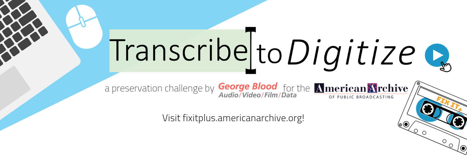 This year we are proud to work with the American Archive of Public Broadcasting in their Transcribe to Digitize Challenge!  The challenge is easy (we pinky-swear)!  We, at George Blood, will digitize one tape for every full transcript that is corrected on the  American Archive website . We will do up to 100 tapes for EACH station- across the ENTIRE United States!  For more information, visit the  project page , or to help your station start getting their material digitized visit  americanarchive.org  - and let the challenge begin!