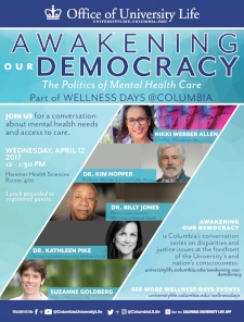 - WELLNESS DAYS AT COLUMBIA UNIVERSITY Panelist: Awakening Our Democracy, The Politics of Mental Health CareApril 12, 2017Columbia University Medical SchoolNew York, New York