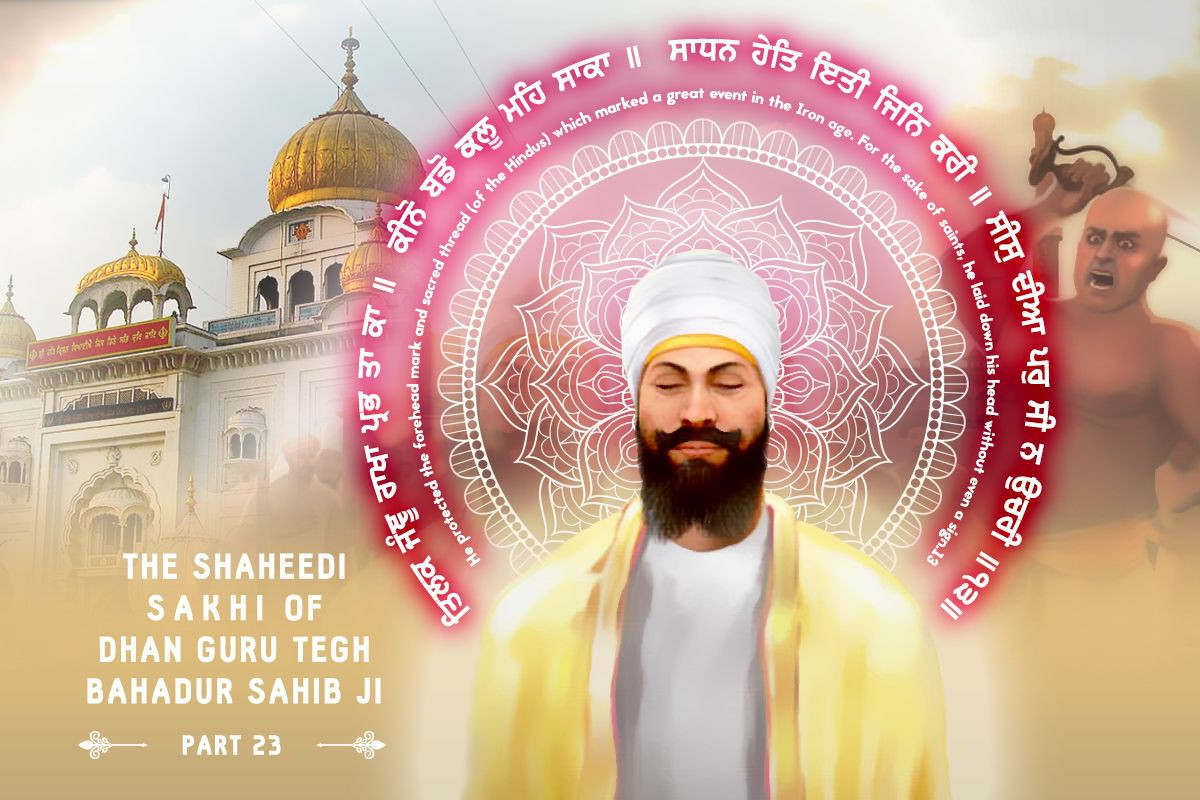 - Dhan Guru Tegh Bahadur Sahib Jee Shaheedi Sakhi PDF (Click on the text above to take you to the full story)In 2017 our sevadaars undertook the immense seva of listening to and translating the full story of Guru Tegh Bahadur Sahib Jee's immense sacrifice. It was posted as a 30 part series via our social media channels. Here is the full story in PDF format to read at your leisure.