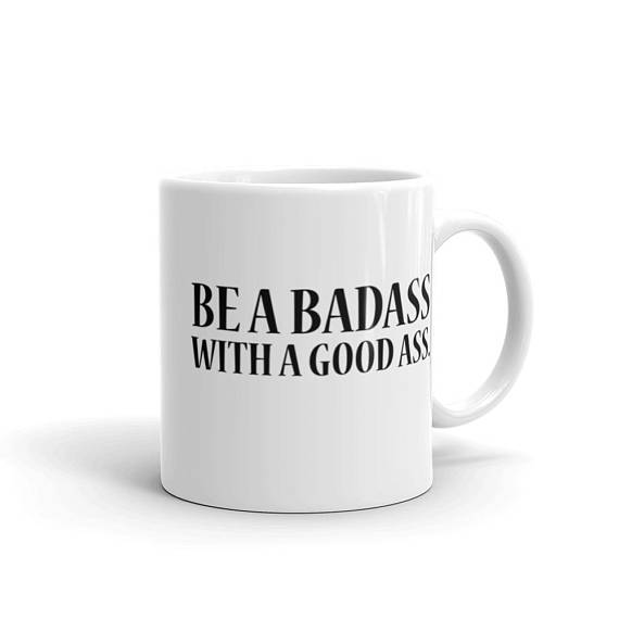 BADASS WITH A GOOD ASS. - first i drink the coffee. then i do the things.$15.00