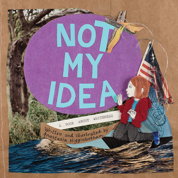 Not My Idea:A Book About Whiteness - By Anastasia Higginbotham