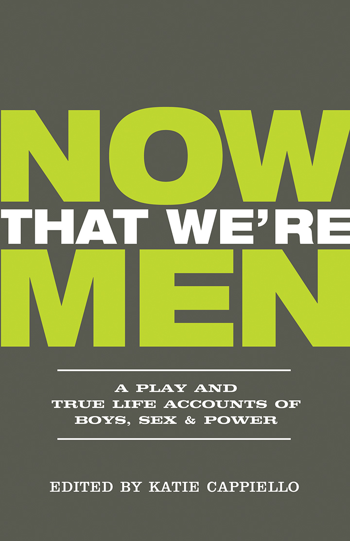 Now That We're Men:A Play and True Life Accounts of Boys, Sex, & Power - By Katie Cappiello