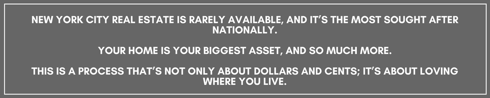 NEW YORK CITY REAL ESTATE IS RARELY AVAILABLE, AND IT'S THE MOST SOUGHT AFTER NATIONALLY.YOUR HOME IS YOUR BIGGEST ASSET, AND SO MUCH MORE.THIS IS A PROCESS THAT'S NOT ONLY ABOUT DOLLARS AND CENTS; IT'S ABOUT LOVING (1).png