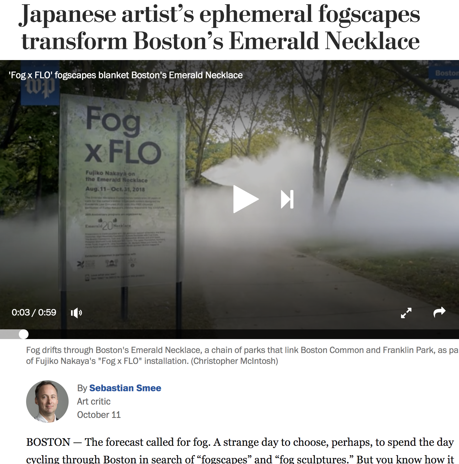 "Washington Post   Fog x FLO, Emerald Necklace   ""  Fog x FLO   was commissioned by the Emerald Necklace Conservancy to mark its 20th anniversary and was organized by curator Jen Mergel. Can something as evanescent as fog be described as sculpture? If fireworks paint the night sky, and dance is drawing with the whole body, fog can surely be sculpture. Nakaya's fog squirts out of nozzles, spills into the atmosphere and interacts with the air all around. It is intimately concerned with experience in three-dimensional space. That makes it inherently sculptural."""