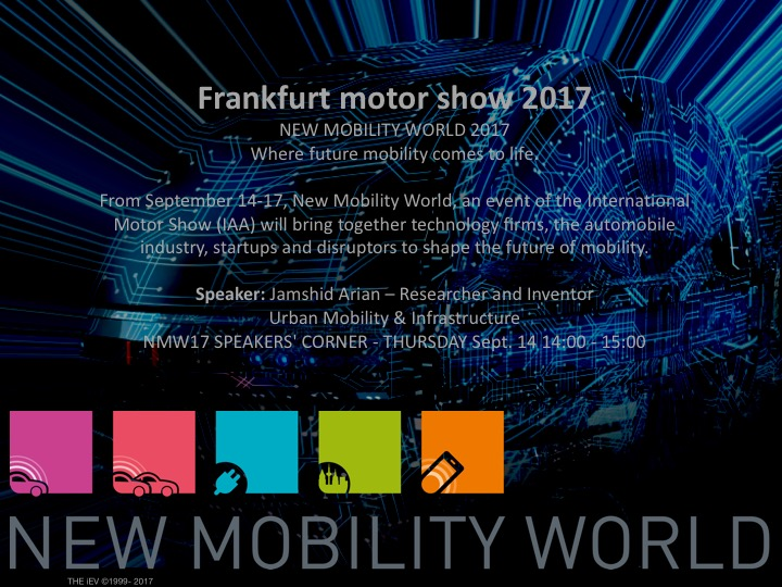 Frankfurt Motor Show 2017 - NEW MOBILITY WORLD 2017Where future mobility comes to life.From September 14-17, New Mobility World, an event of the International Motor Show (IAA) will bring together technology firms, the automobile industry, startups and disruptors to shape the future of mobility.Speaker: CEO iEV1 GmBH– Researcher and Inventor Urban Mobility & Infrastructure, NMW17 SPEAKERS' CORNER - THURSDAY Sept. 14 14:00 - 15:00