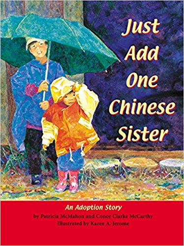 "Just Add One Chinese Sister - Written with Conor Clarke McCarthyIllustrated by Karen Jerome""Just Add One Chinese Sister is a true story of how one family's life changed when it decided to adopt a little girl from China.  This is a story of joy, pain, leaving a homeland and starting life in a new world as a new family is formed.Just Add One Chinese Sister is more than a beautiful picture book for children.  It is a lesson in storytelling that shows the value of honoring the seemingly insignificant and ordinary detail in life, making them extraordinary memories."" Adoption TodayParents Choice AwardNominee, Georgia State Peach Award."