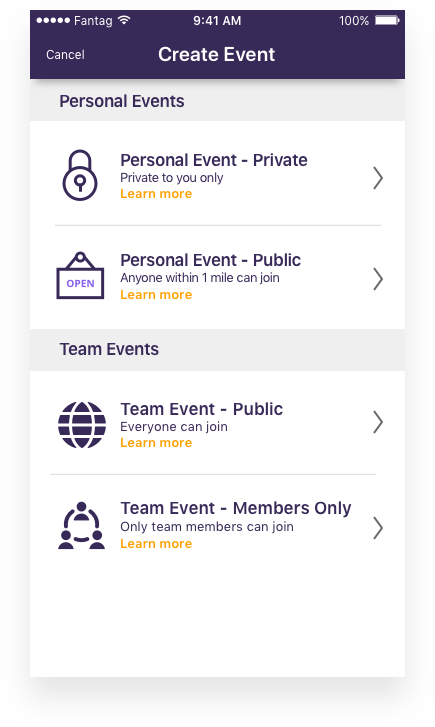 Choose event type. - You can create Personal events, or if you're part of a team, you can also create your Team events here.Personal Event - Private: This event can only be seen by you and any highlights you create will only be visible to you.Personal Event - Public: This event is visible to everyone within a mile of your event. Highlights can be created and seen by you or anyone who has access to your event.Team Event - Public: This event is visible to anyone within a mile of your event, until your designated Team Fantagger tags highlights, which will make your event visible to anyone. Highlights can be seen and created by anyone who can access the event.Team Event - Members Only: This event is only visible to members of your team. Highlights can only be seen and created by team members.
