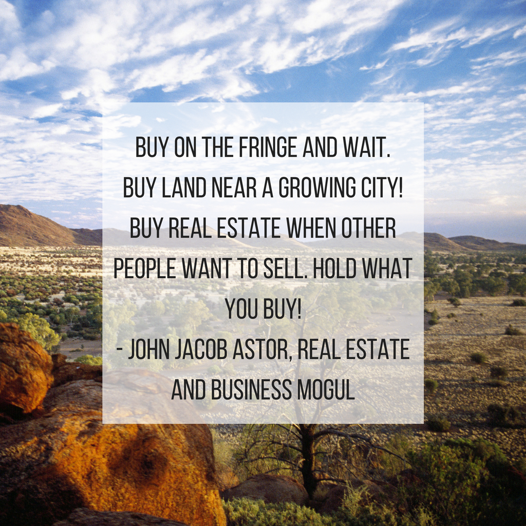 Buy On The Fringe And Wait. Buy Land Near A Growing City! Buy Real Estate When Other People Want To Sell. Hold What You Buy! - John Jacob Astor, Real Estate And Business mogul