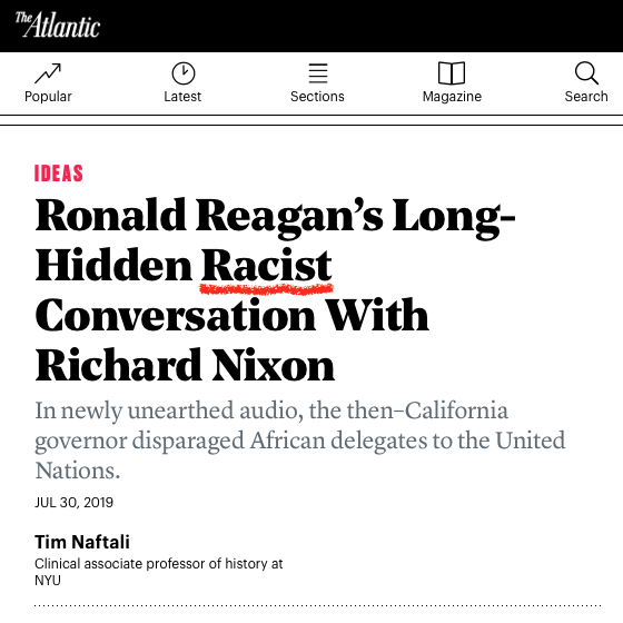 "Headline in far-left magazine  The Atlantic  (home of Black Panther son Ta-Nehisi Coates who wrote ""The Case for Reparations"" there some years back) showcasing a Canadian ""history"" professor who accuses Trump, Nixon, and Reagan of being so-called ""racist."" The headline reads: ""Ronald Reagan's Long-Hidden Racist Conversation with Richard Nixon: In newly unearthed audio, the then-California governor disparaged African delegates to the United Nations.""  Reagan had told Nixon:  ""To see those, those monkeys from those African countries—damn them, they're still uncomfortable wearing shoes!"""