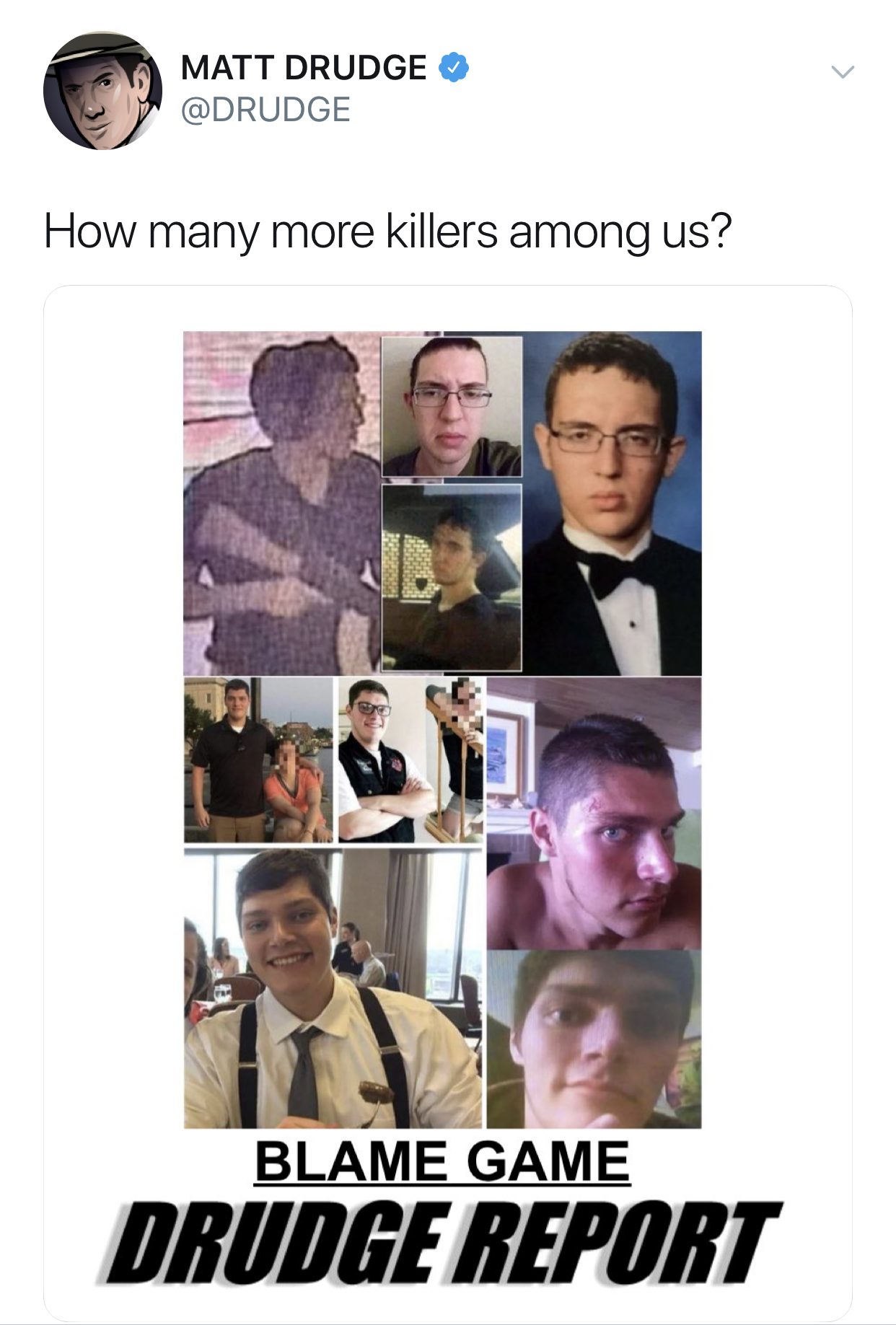 """Matt Drudge tweeted: """"How many more killers are among us?"""" And with the tweet he shared a screenshot of his Drudge Report front page showing photos of the two mass shooters this weekend, and the headline """"BLAME GAME."""""""