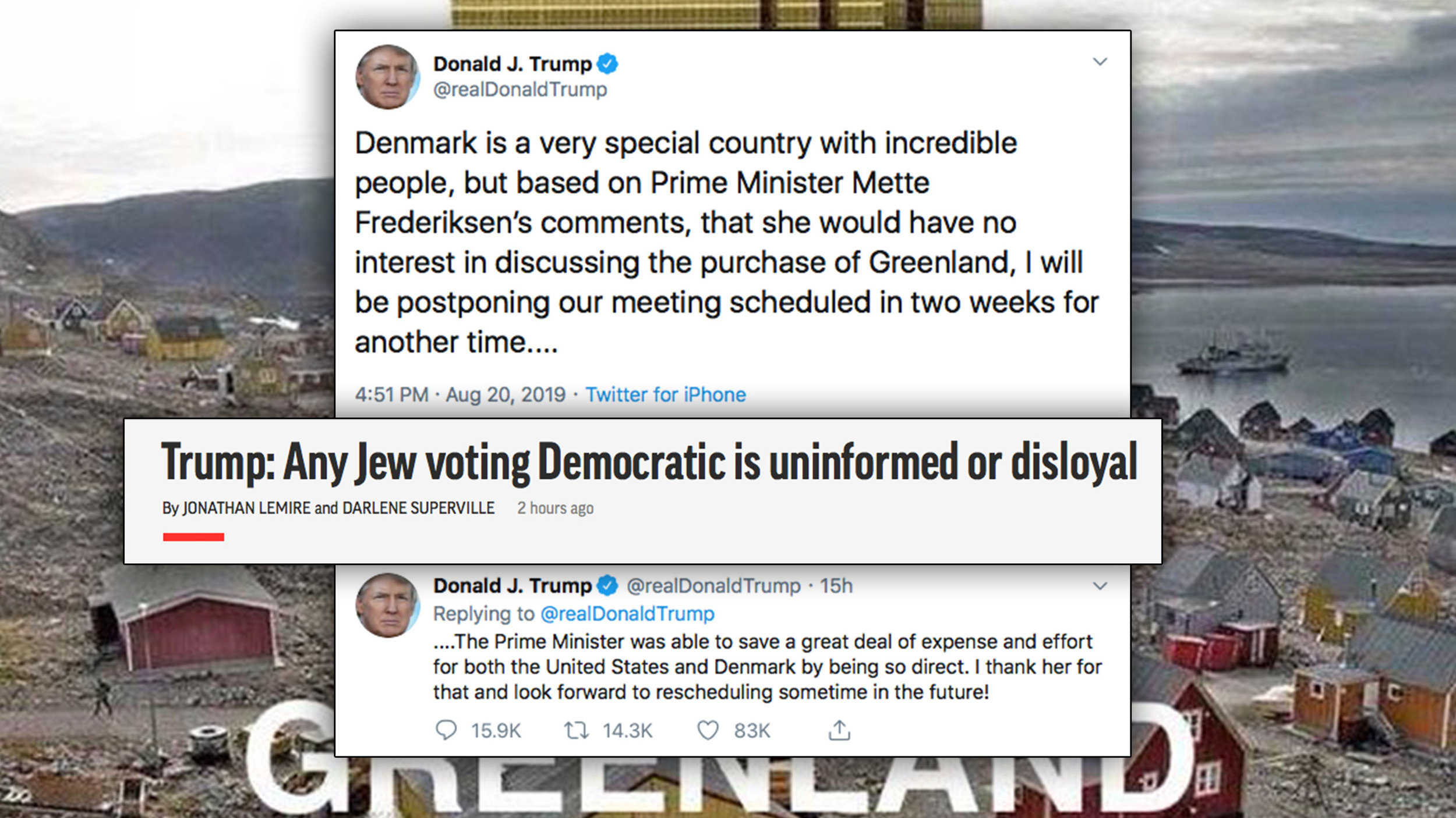 "Background image: Trump  tweeted : ""I promise not to do this to Greenland!""  Trump later  tweeted  a cancellation of his trip to Denmark after the female PM Mette Frederiksen called the Greenland purchase talk ""absurd."" Also:  AP  headline: ""Trump: Any Jew voting Democratic is uninformed or disloyal"""