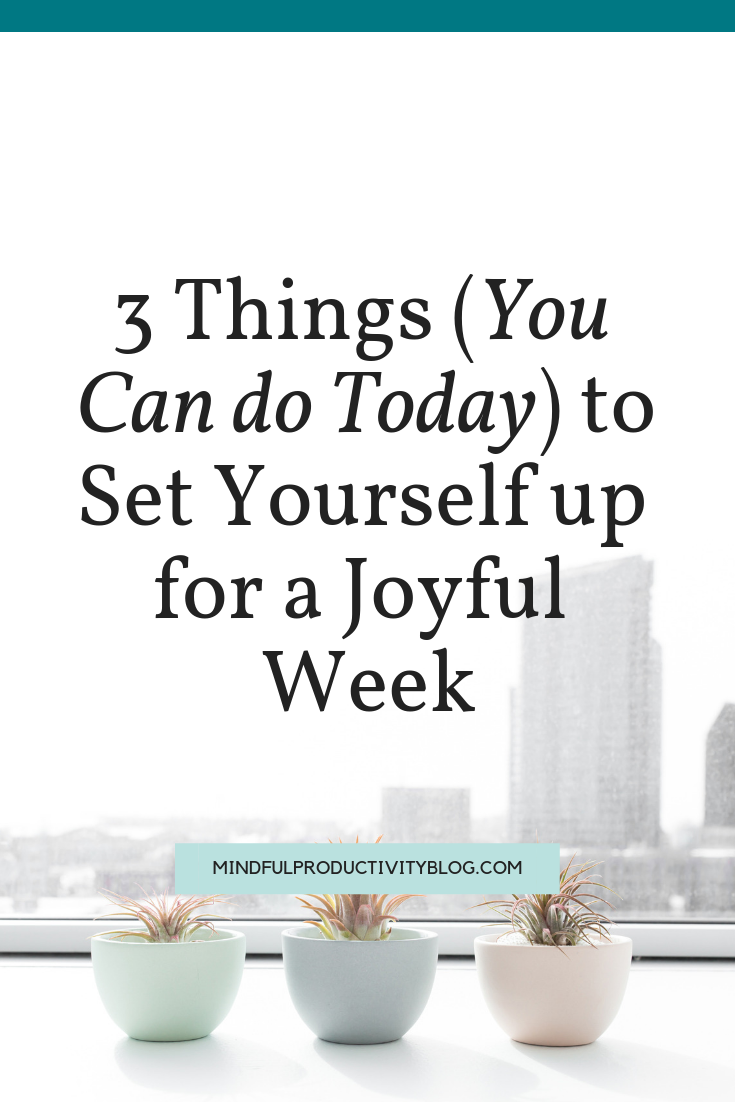 3 Things (You Can do Today) to Set Yourself up for a Joyful Week.png