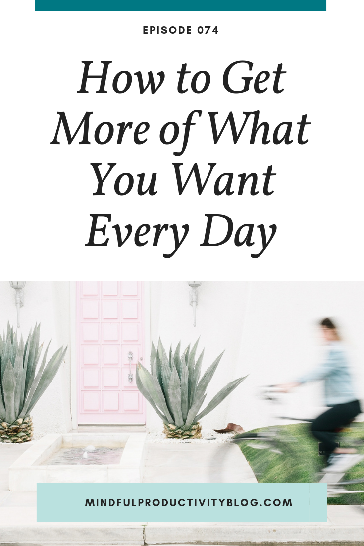 How to Get More of What You Want Every Day | Mindful Productivity Podcast