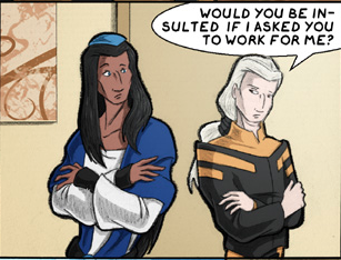 """Description of picture: Two people are standing side-by-side, arms folded and turned away from each other even though they're looking at each other. On the left, a brown-skinned, tall person with long, dark, straight hair (Gilou) looks surprised, as a shorter man with long, blond hair (Tal) says: """"Would you be insulted if I asked you to work for me?"""""""