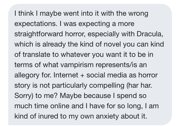 """Robin: """"I think I maybe went into it with the wrong expectations. I was expecting a more straightforward horror, especially with Dracula, which is already the kind of novel you can kind of translate to whatever you want it to be in terms of what vampirism represents/is an allegory for. Internet + social media as horror story is not particularly compelling (har har. Sorry) to me? Maybe because I spend so much time online and I have for so long, I am kind of inured to my own anxiety about it."""""""