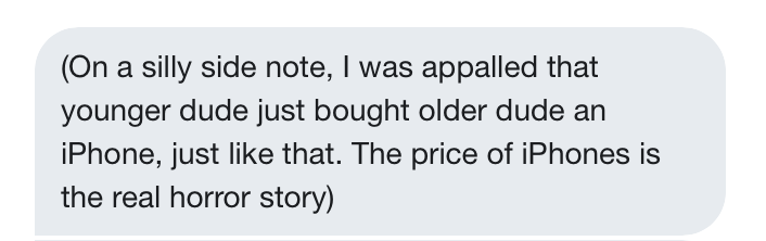 """Robin: """"(On a silly side note, I was appalled that younger dude just bought older dude an iPhone, just like that. The price of iPhones is the real horror story"""""""