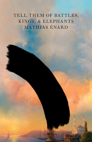 Tell Them of Battles, Kings, and Elephants  by Mathias Énard, translated by Charlotte Mandell