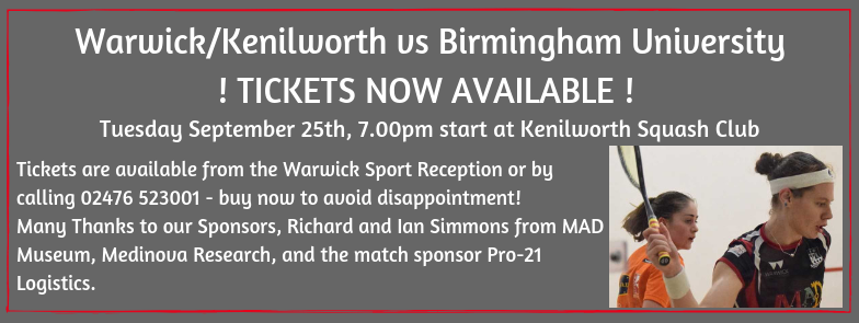 Our first PSL match is almost upon us and tickets are available now!  On 25th September the Warwick/Kenilworth Team will be facing of against the team from Birmingham University at 7pm at Kenilworth Squash Club!  Last year nearly every match sold out so book now to avoid disappointment.  The available tickets are:  Show court: Standing £10, terrace seating £12, premium seated £20. Court 1: Standing £6, seated £10  Kenilworth is now lucky enough to have 2 glass back courts with seating :D  Please note that you will only be able to watch the matches being played on the court that you purchase tickets for - all matches will be playing on the big screen in the bar throughout the evening.  If you wish to purchase a ticket please go to the Warwick Sport Reception or call 02476 523011.  Thank you to those volunteers that have already put themselves forward - if you would like to volunteer at matches please contact Finn Meinecke to register your interest!