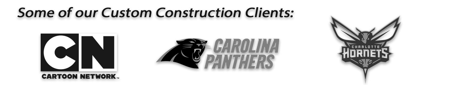 Custom Construction Clients include Cartoon Network, Carolina Panthers and Charlotte Hornets