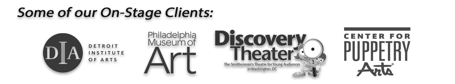 Our on stage clients include the Detroit Institute of Arts, the Philadelphia Museum of Art, The Discovery Theater and the Center for Puppetry Arts