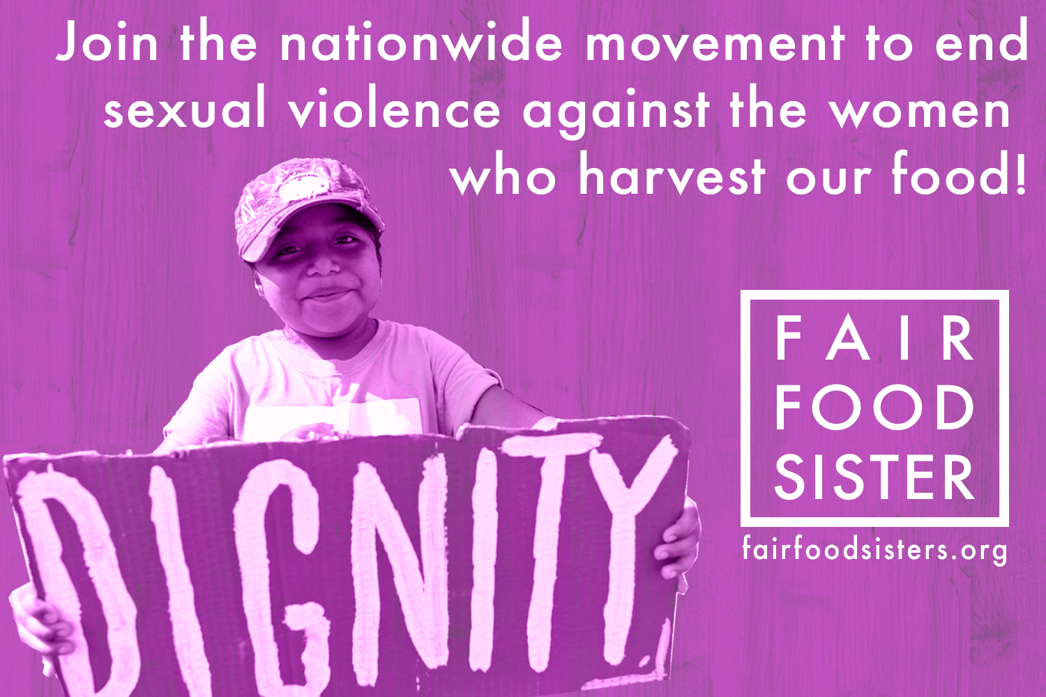 "Click to Tweet -  @CIW: ""We demand the right as women to work free of sexual harassment and violence."" I stand with farmworker women! #FairFoodSister"
