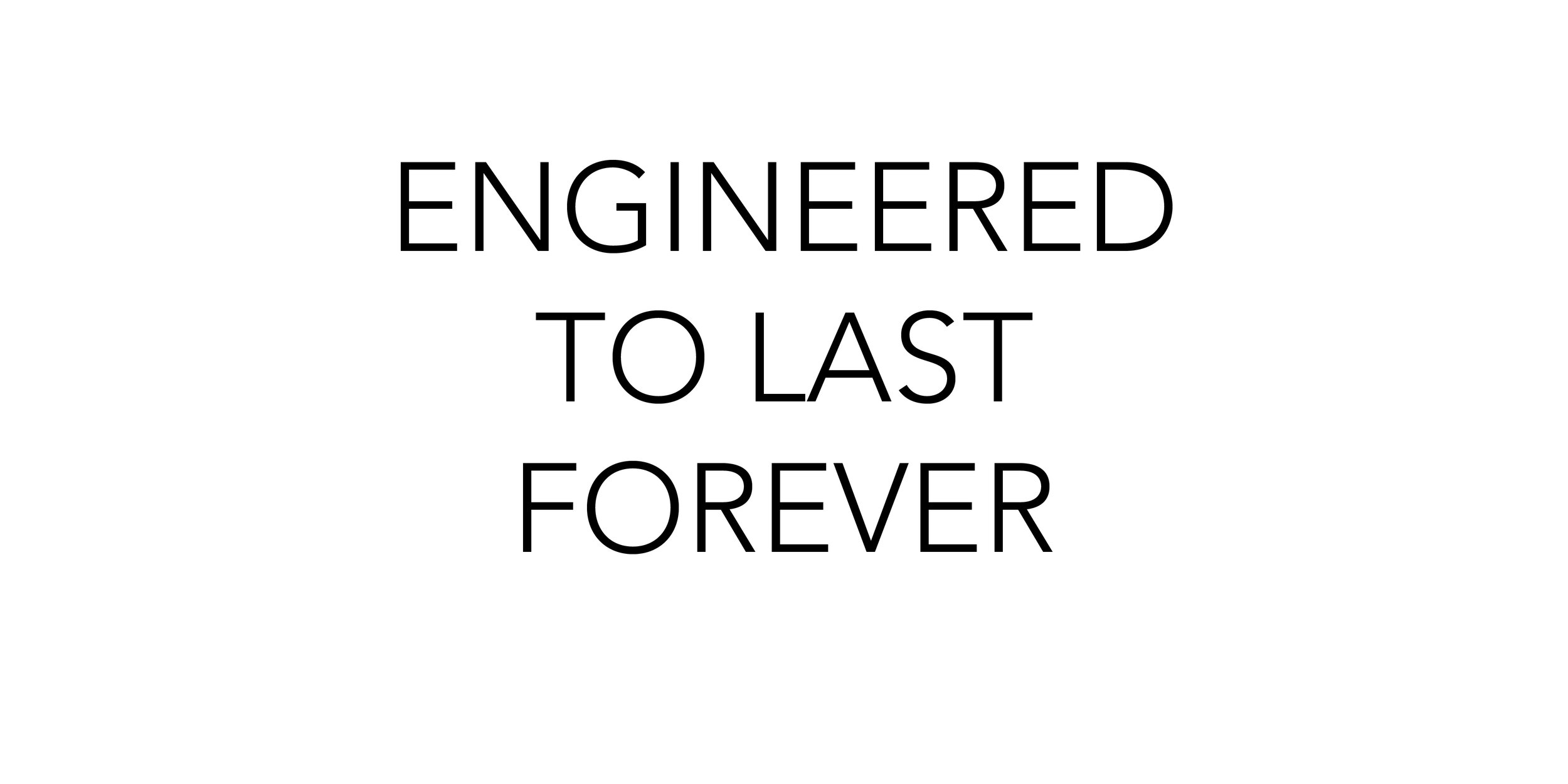 Engineered To Last Forever