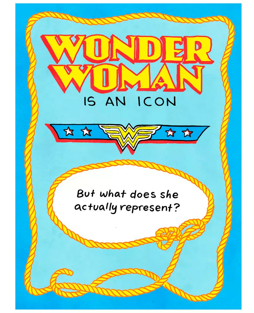 What does Wonder Woman Actually Represent    The Wonder Woman origin story is just as fantastical as what's seen on the screen and in the pages of comic books from the 1950s to the present. The life of William Marston and his two female partners and collaborators (itself the subject of a forthcoming film) is a fascinating character study. While this introduction barely scratches the surface, it is a great chance to bring the deeper themes of Wonder Woman's character to a wider audience. Often superheroes (and heroines) become so entrenched in popular imagination that it's hard to understand who made them and why—and how they've changed since their first appearance on the scene. ... Learn More