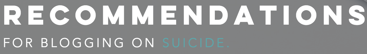 Suicide is an important public health issue, and those who blog on the topic share diverse perspectives, backgrounds and experiences that can help those who are struggling. However, it's important to note that readers' attitudes and behaviors can be influenced by what and how you write about suicide, mental health, crisis, and suicidal ideation-- both negatively and positively. The following recommendations are meant to assist bloggers in blogging about suicide safely, and ultimately maximize the effectiveness of the communicators' efforts and reduce the risk of harmful effects of unsafe messaging on suicide.   Learn More HERE
