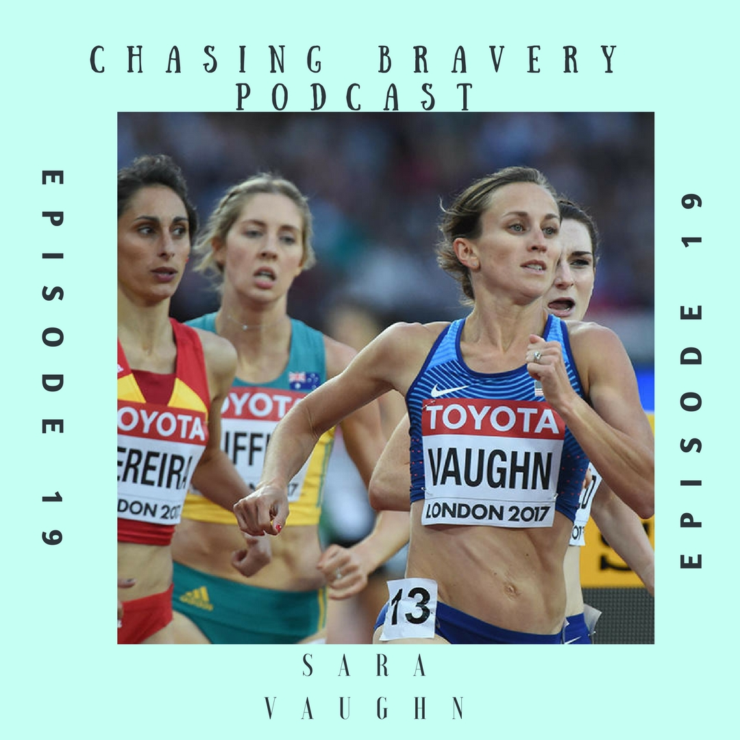 Hi everyone! Welcome to episode 19 of the Chasing Bravery Podcast. I am your host Kait, and today I am speaking with a very highly requested guest: Sara Vaughn.  I have been a fan of Sara's for a few years now myself, so I knew exactly why she was so heavily requested by listeners. While she may not say so herself- Sara is a very inspiring woman. She is a mother of 3, has a consuming career that she is passionate about, and is running at the World level in Middle Distance Track and Field. While all of this is impressive standing alone, it is not Sara's full story. Sara had her first child when she was just a Junior in college. Despite many barriers and pushback, she stayed in school and continued to compete at the Division 1 level- all while raising an infant with her then boyfriend- now husband.  After school Sara went on to have two more babies, and kept right on running- improving every year on the track aside from those where she was growing humans of course. Sara has now qualified for two Worlds teams , and I believe her when she says she kind of feels like she is just getting started.  This episode is a testament to the power of a positive mindset, and a solid grasp on your own self-worth- two things Sara possesses, and brings to everything that she does. I am so thrilled to be able to share this woman with you all- as I believe she is an example of one of my favorite quotes: to be a woman is to be unapologetically resilient despite everything.  Before we get to the episode I have two small pieces of housekeeping. The first is the one you saw coming: if you haven't already left the show a rating and review on itunes, please do. It is the best way for listeners to find the show, and for me to continue to grow this audience. The second is that I want to remind everyone that Sara has little ones at home, so we did have some par for the course interruptions…which I actually think is organic and genuine to Sara's story and life- however we did do our best to edit h