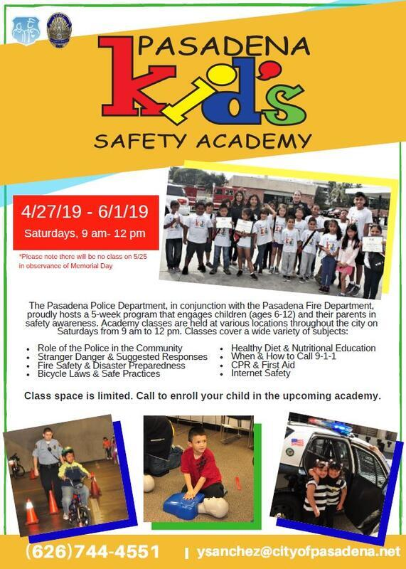 - The Pasadena Police Department is now accepting applications for the Pasadena Kids Safety Academy. The 5-week program engages children ages 6-12 and their parents in safety awareness. Classes are held Saturday mornings 9 am to 12 pm at various locations in Pasadena and cover a variety of topics to include calling 9-1-1, fire safety, disaster preparedness, bicycle safety, and much more. The next session will be held Saturday, April 27th through Saturday, June 1st. Please note, there will be no class on Saturday, May 25th in observance of Memorial Day. The program is free. Class space is limited to 25 children. Call (626)744-4551 to enroll your child today!