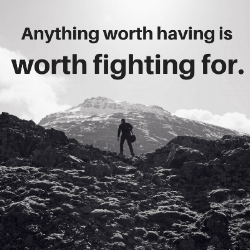 Anything worth having is worth fighting for.png