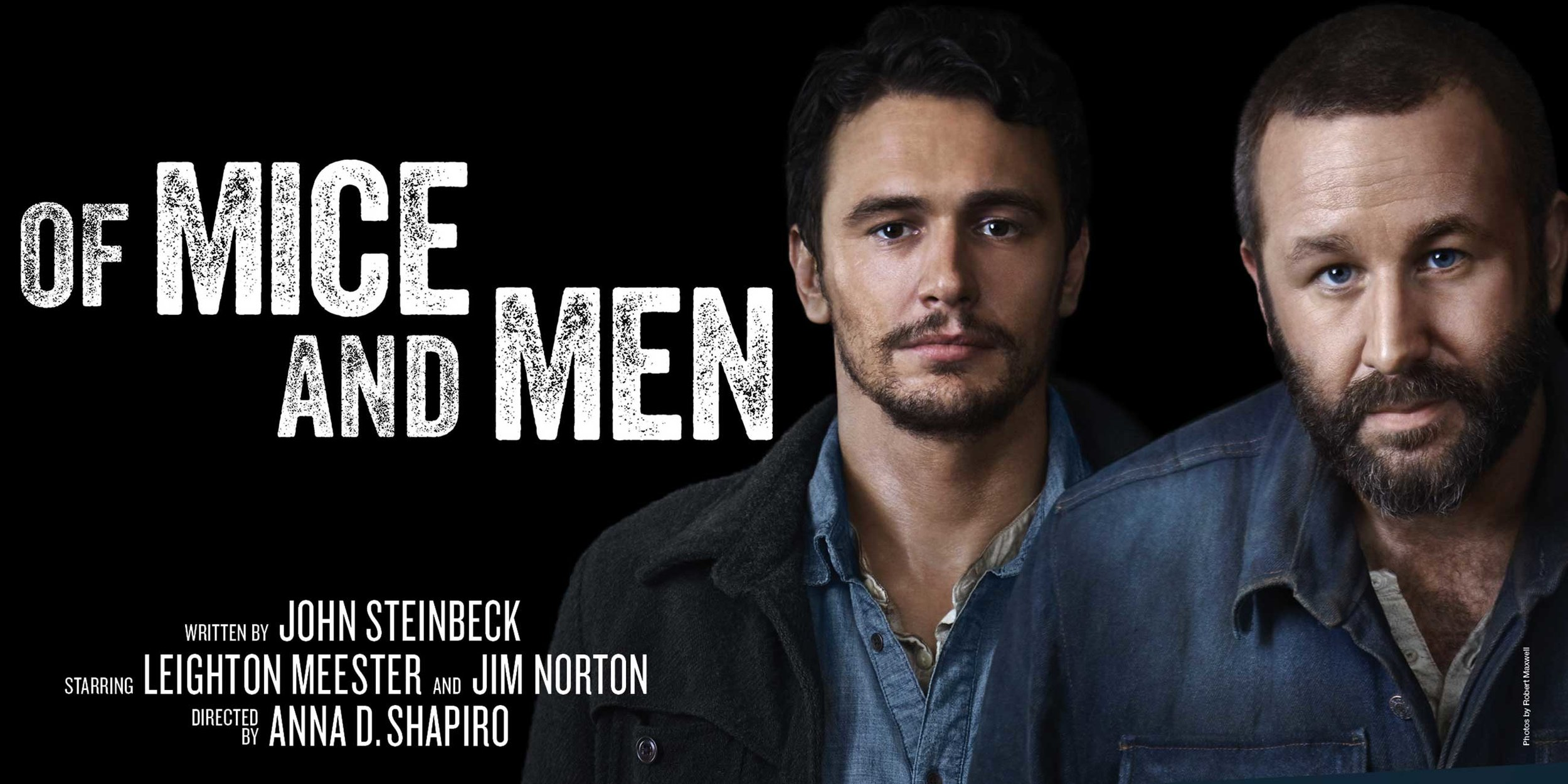 OF MICE AND MEN    LONGACRE THEATRE, BROADWAY   March 19th, 2014 through July 27th, 2014  WRITER: JOHN STEINBECK  STARRING: JAMES FRANCO AND CHRIS O'DOWD  DIRECTOR: Anna D. Shapiro  Nominee: TONY AWARD  Winner : THEATRE WORLD   Mice and Men Online