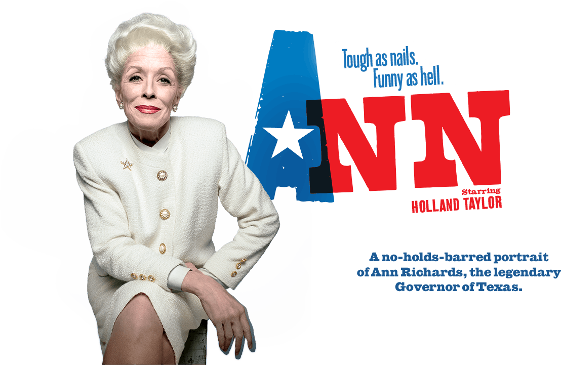 ANN    VIVIAN BEAUMONT THEATER, BROADWAY   February 18th, 2013 through June 30th, 2013  WRITER: HOLLAND TAYLOR  DIRECTOR: Benjamin Endsley Klein  STARRING: HOLLAND TAYLOR  Nominee: TONY AWARD  Winner: OUTER CRITICS CIRCLE   Ann Online