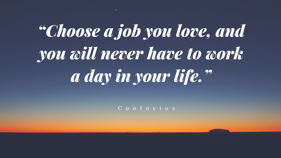 """Choose a job you love, and you will never have to work a day in your life.""nset chaser.png"