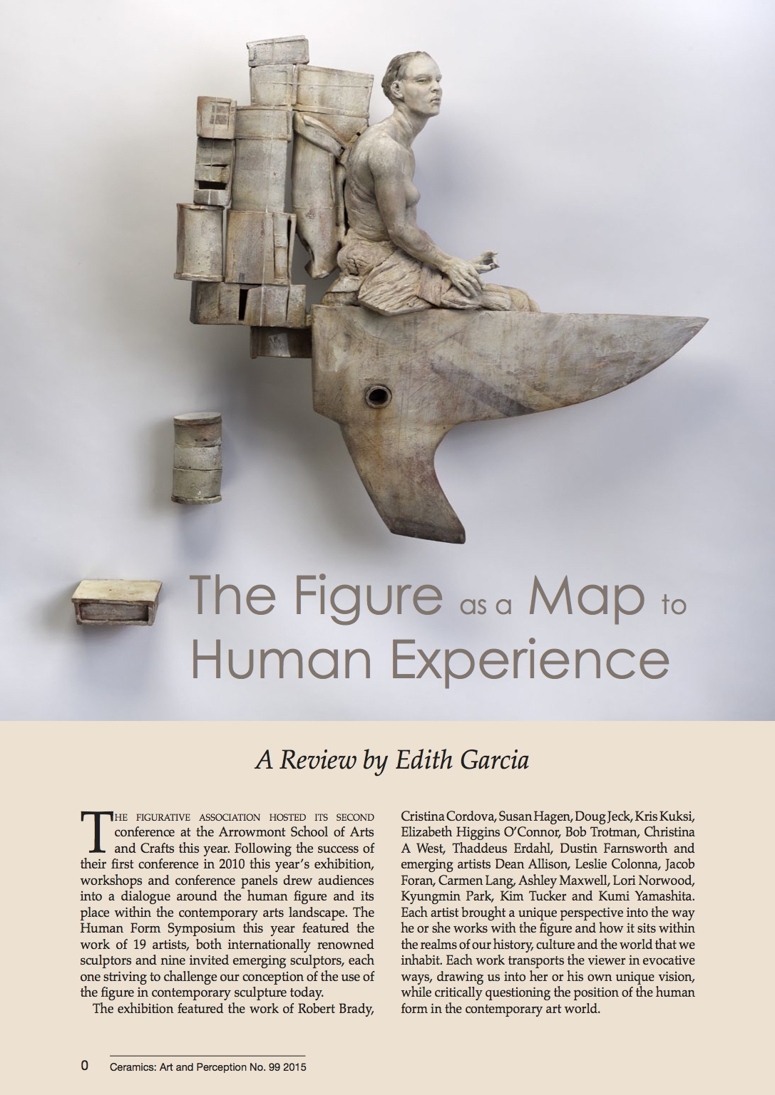 The Figure as a Map to Human Experience - Ceramics: Art and Perception MagazineFIGURATIVE ASSOCIATION: THE HUMAN FORMGuest Symposium Writer and Closing SpeakerAuthor of The Figure as a Map to Human ExperienceThe figurative association hosted its second conference at the Arrowmont School of Arts and Crafts this year. Following the success of their first conference in 2010 this year's exhibition, workshops and conference panels drew audiences into a dialogue around the human figure and its place within the contemporary arts landscape. The Human Form Symposium this year featured the work of 19 artists, both internationally renowned sculptors and nine invited emerging sculptors, each one striving to challenge our conception of the use of the figure in contemporary sculpture today.The exhibition featured the work of Robert Brady, Cristina Cordova, Susan Hagen, Doug Jeck, Kris Kuksi, Elizabeth Higgins O'Connor, Bob Trotman, Christina A West, Thaddeus Erdahl, Dustin Farnsworth and emerging artists Dean Allison, Leslie Colonna, Jacob Foran, Carmen Lang, Ashley Maxwell, Lori Norwood, Kyungmin Park, Kim Tucker and Kumi Yamashita. Each artist brought a unique perspective into the way he or she works with the gure and how it sits within the realms of our history, culture and the world that we inhabit. Each work transports the viewer in evocative ways, drawing us into her or his own unique vision, while critically questioning the position of the human form in the contemporary art world.